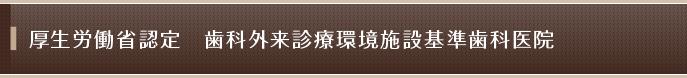 厚生労働省認定 歯科外来診療環境施設基準歯科医院
